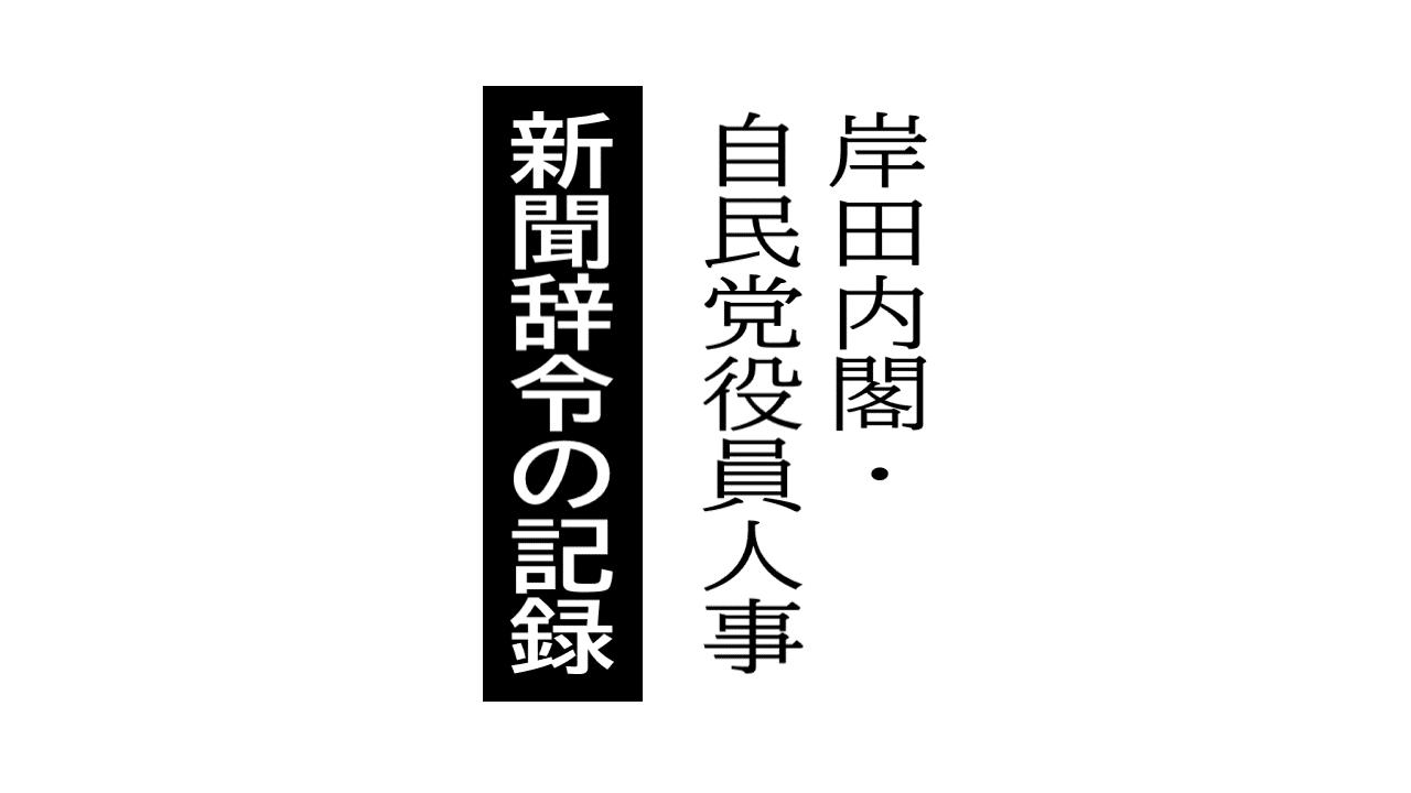岸田内閣・自民党役員人事 新聞辞令の記録